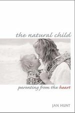 The Natural Child : Parenting from the Heart :  Parenting from the Heart - Jan Hunt