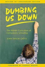 Dumbing Us Down : The Hidden Curriculum of Compulsory Schooling - John Taylor Gatto