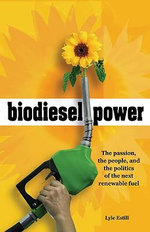 Biodiesel Power : The Passion, the People, and the Politics of the New Renewable Fuel - Lyle Estill