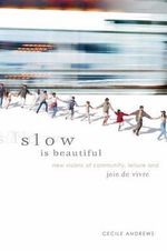 Slow is Beautiful : New Visions of Community, Leisure and Joie de Vivre - Cecile Andrews