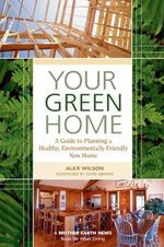 Your Green Home : A Guide to Planning a Healthy, Environmentally Friendly New Home - Alex Wilson