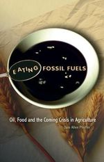 Eating Fossil Fuels : Oil, Food and the Coming Crisis in Agriculture - Dale Allen Pfeiffer