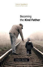 Becoming the Kind Father : A Son's Journey - Calvin Sandborn