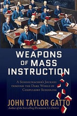 Weapons of Mass Instruction : A Schoolteacher's Journey Through the Dark World of Compulsory Schooling - John Taylor Gatto