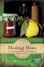 Making Home : Adapting Our Homes & Our Lives to Settle in Place - Sharon Astyk