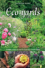Eco-yards : Simple Steps to Earth-Friendly Landscapes :  Simple Steps to Earth-Friendly Landscapes - Laureen Rama