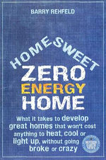 Home, Sweet Zero Energy Home : What it Takes to Develop Great Homes That Won't Cost Anything to Heat, Cool or Light Up, without Going Broke or Crazy - Barry Rehfeld