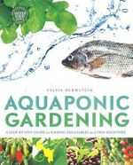Aquaponic Gardening : A Step-by-Step Guide to Raising Vegetables & Fish Together - Sylvia Bernstein