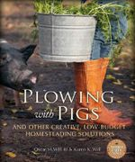 Plowing with Pigs & Other Creative, Low-Budget Homesteading Solutions : Off-the-Wall Solutions for Real Farmstead Problems - Oscar H. Will