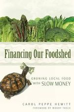 Financing Our Foodshed : Growing Local Food with Slow Money - Carol Peppe Hewitt