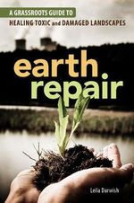 Earth Repair : A Grassroots Guide to Healing Toxic and Damaged Landscapes - Leila Darwish
