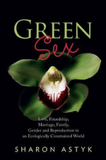 Green Sex : Love, Friendship, Marriage, Family, Gender and Reproduction in an Ecologically Constrained World - Sharon Astyk
