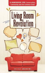 Living Room Revolution : A Handbook for Conversation, Community and the Common Good - Cecile Andrews