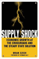 Supply Shock : Economic Growth at the Crossroads and the Steady State Solution - Brian Czech