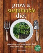 Grow a Sustainable Diet : Planning and Growing to Feed Ourselves and the Earth - Cindy Conner