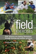 Field Exercises : How Veterans are Healing Themselves Through Farming and Outdoor Activities - Stephanie Westlund