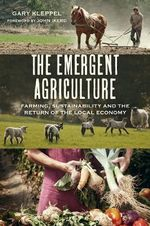 The Emergent Agriculture : Farming, Sustainability and the Return of the Local Economy - Gary S. Kleppel