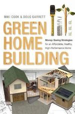 Green Home Building : Money-Saving Strategies for an Affordable, Healthy, High-Performance Home - Miki Cook