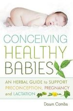 Conceiving Healthy Babies : An Herbal Guide to Support Preconception, Pregnancy and Lactation - Dawn Combs