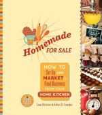 Homemade for Sale : How to Set Up and Market a Food Business from Your Home Kitchen - John Ivanko