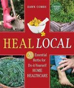 Heal Local : 20 Essential Herbs for Do-it-Yourself Home Healthcare - Dawn Combs