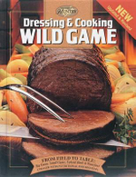 Dressing & Cooking Wild Game : From Field to Table: Big Game, Small Game, Upland Birds and Waterfowl - Creative Publishing International