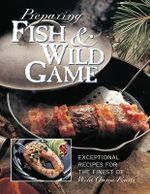 Preparing Fish & Wild Game : The Complete Photo Guide to Cleaning and Cooking your Wild Harvest - Creative Publishing International