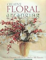 Creative Floral Arranging : How to Decorate With Fresh, Dried and Silk Flowers - Zoe Graul