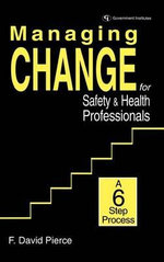 Managing Change for Safety and Health Professionals : A Six Step Process - F. David Pierce