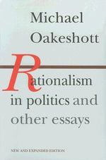 Rationalism in Politics and Other Essays : 'A Discussion of Some Matters Preliminary to the S... - Michael Oakeshott