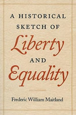 A Historical Sketch of Liberty and Equality : As Ideals of English Political Philosophy from the Time of Hobbes to the Time of Coleridge - Frederic William Maitland