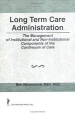 Long Term Care Administration : The Management of Institutional and Non-Institutional Components of the Continuum of Care - William Winston