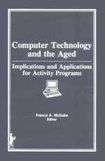 Computer Technology and the Aged : Implications and Applications for Activity Programs - Francis A. McGuire