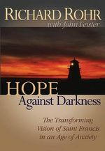 Hope Against Darkness : The Transforming Vision of Saint Francis in an Age of Anxiety :  The Transforming Vision of Saint Francis in an Age of Anxiety - Richard Rohr