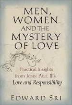 Men, Women and the Mystery of Love : Practical Insights from John Paul IIs