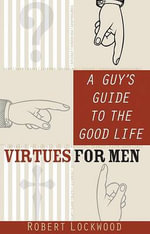 A Guy's Guide to the Good Life : Virtues for Men - Robert P Lockwood