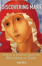 Discovering Mary : Answers to Questions About the Mother of God - David Mills