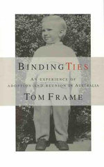 Binding Ties: an Experience of Adoption and Reunion in Australia : An Experience of Adoption and Reunion in Australia - Tom Frame