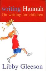Writing Hannah : On Writing for Children - Libby Gleeson