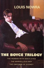 The Boyce Trilogy : The Woman with Dog's Eyes / The Marvellous Boy / The Emperor of Sydney - Louis Nowra