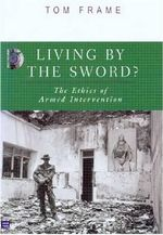 Living by the Sword : The Ethics of Armed Intervention - Tom Frame