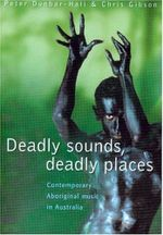Deadly Sounds, Deadly Places : Contemporary Aboriginal Music in Australia - Peter Dunbar-Hall