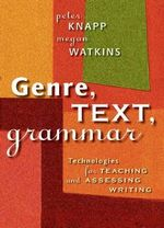 Genre, Text, Grammar : Technologies for Teaching and Assessing Writing - Peter Knapp
