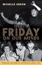 Friday on Our Minds : Popular Culture in Australia Since 1945 - Michelle Arrow