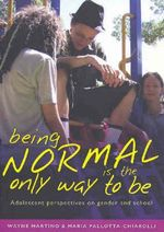 Being Normal Is the Only Way to Be : Adolescent Perspectives on Gender and School - Wayne Martino