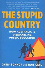 The Stupid Country : How Australia is Dismantling Public Education - Chris Bonnor