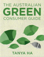The Australian Green Consumer Guide : Choosing Products for a Healthier Home, Planet and Bank Balance - Tanya Ha