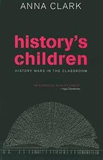 History's Children : History Wars in the Classroom - Anna Clark