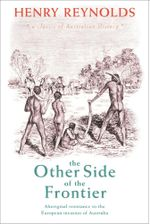 The Other Side of the Frontier : Aboriginal Resistance to the European Invasion of Australia - Henry Reynolds