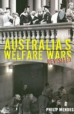 Australia's Welfare Wars Revisited : The Players, the Politics and the Ideologies :  The Players, the Politics and the Ideologies - Philip Mendes